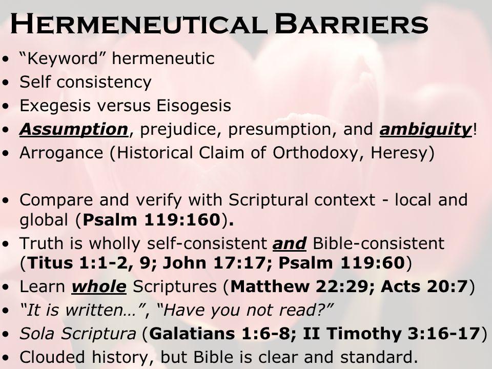 Hermeneutical Barriers Keyword hermeneutic Self consistency Exegesis versus Eisogesis Assumption, prejudice, presumption, and ambiguity.