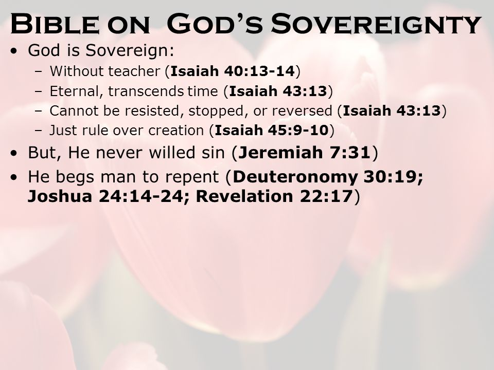 Bible on God's Sovereignty God is Sovereign: –Without teacher (Isaiah 40:13-14) –Eternal, transcends time (Isaiah 43:13) –Cannot be resisted, stopped, or reversed (Isaiah 43:13) –Just rule over creation (Isaiah 45:9-10) But, He never willed sin (Jeremiah 7:31) He begs man to repent (Deuteronomy 30:19; Joshua 24:14-24; Revelation 22:17)