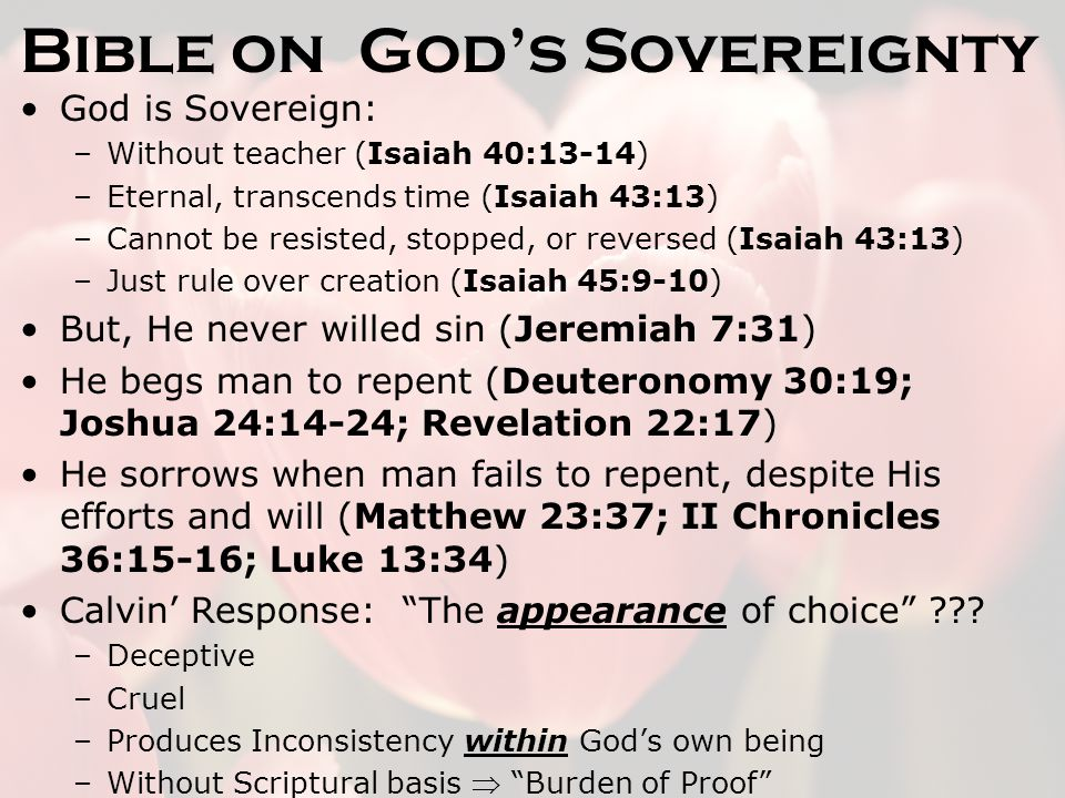 Bible on God's Sovereignty God is Sovereign: –Without teacher (Isaiah 40:13-14) –Eternal, transcends time (Isaiah 43:13) –Cannot be resisted, stopped, or reversed (Isaiah 43:13) –Just rule over creation (Isaiah 45:9-10) But, He never willed sin (Jeremiah 7:31) He begs man to repent (Deuteronomy 30:19; Joshua 24:14-24; Revelation 22:17) He sorrows when man fails to repent, despite His efforts and will (Matthew 23:37; II Chronicles 36:15-16; Luke 13:34) Calvin' Response: The appearance of choice .