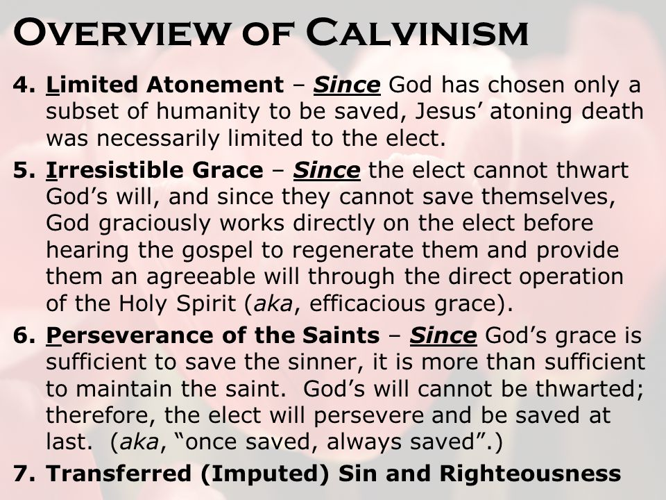 Overview of Calvinism 4.Limited Atonement – Since God has chosen only a subset of humanity to be saved, Jesus' atoning death was necessarily limited to the elect.
