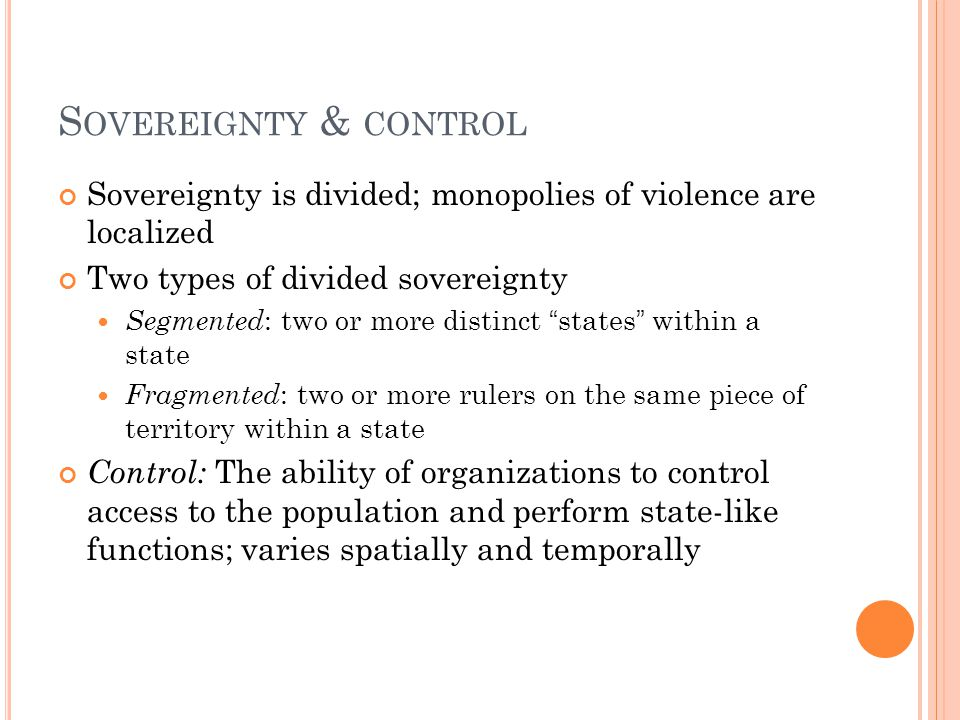 S OVEREIGNTY & CONTROL Sovereignty is divided; monopolies of violence are localized Two types of divided sovereignty Segmented : two or more distinct