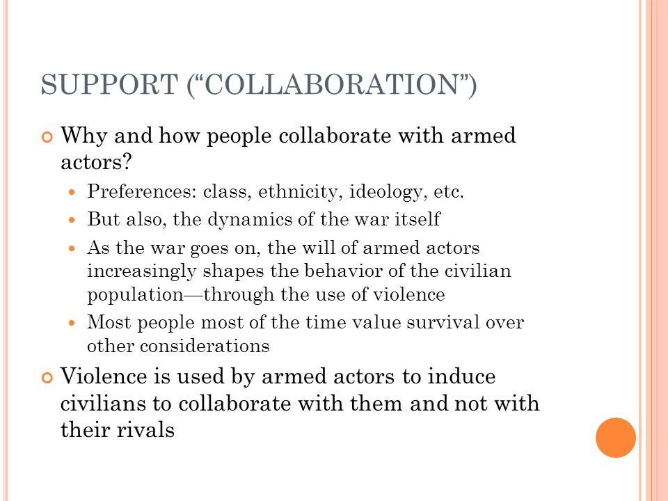 "SUPPORT (""COLLABORATION"") Why and how people collaborate with armed actors? Preferences: class, ethnicity, ideology, etc. But also, the dynamics of th"