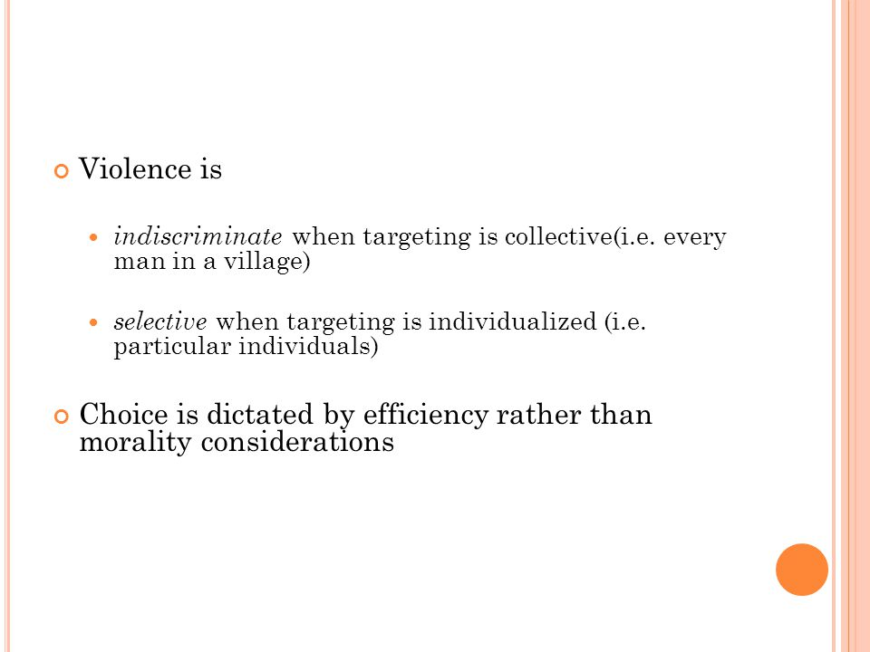 Violence is indiscriminate when targeting is collective(i.e. every man in a village) selective when targeting is individualized (i.e. particular indiv