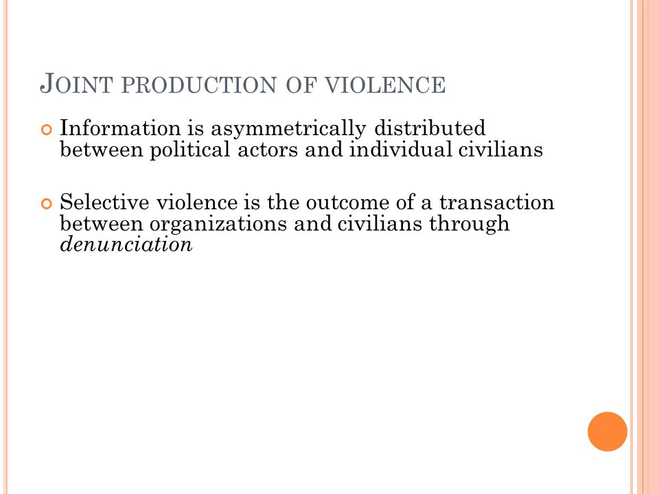 J OINT PRODUCTION OF VIOLENCE Information is asymmetrically distributed between political actors and individual civilians Selective violence is the outcome of a transaction between organizations and civilians through denunciation