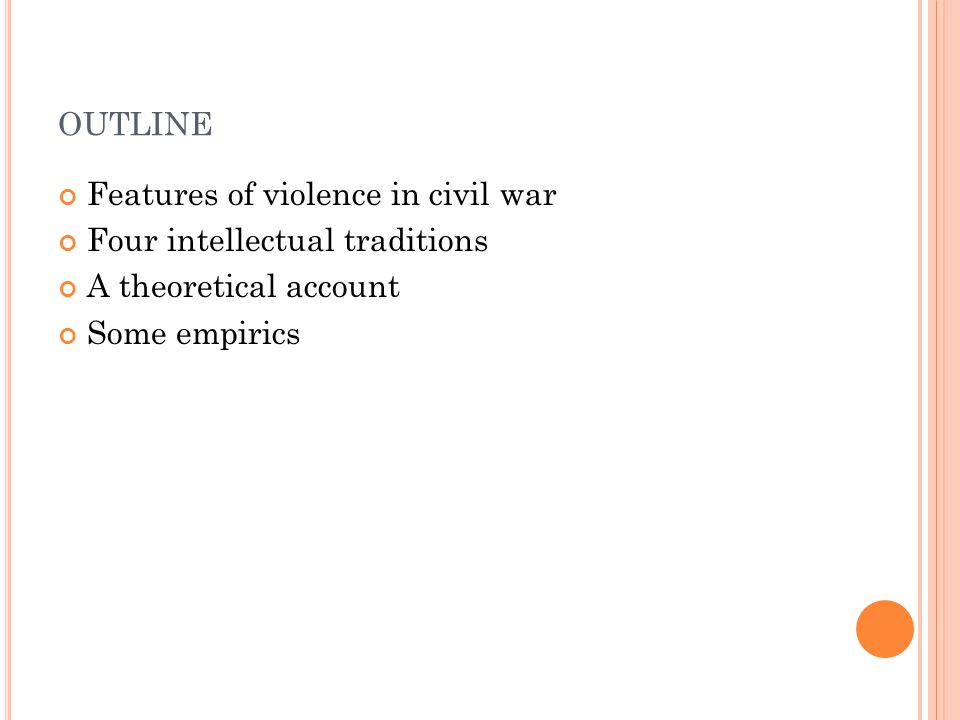 OUTLINE Features of violence in civil war Four intellectual traditions A theoretical account Some empirics