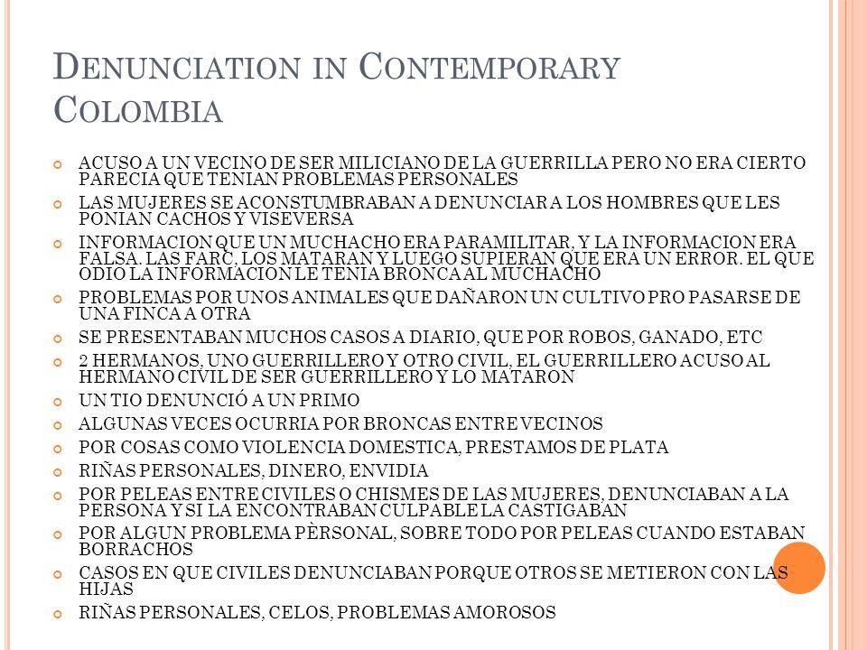 D ENUNCIATION IN C ONTEMPORARY C OLOMBIA ACUSO A UN VECINO DE SER MILICIANO DE LA GUERRILLA PERO NO ERA CIERTO PARECIA QUE TENIAN PROBLEMAS PERSONALES LAS MUJERES SE ACONSTUMBRABAN A DENUNCIAR A LOS HOMBRES QUE LES PONIAN CACHOS Y VISEVERSA INFORMACION QUE UN MUCHACHO ERA PARAMILITAR, Y LA INFORMACION ERA FALSA.
