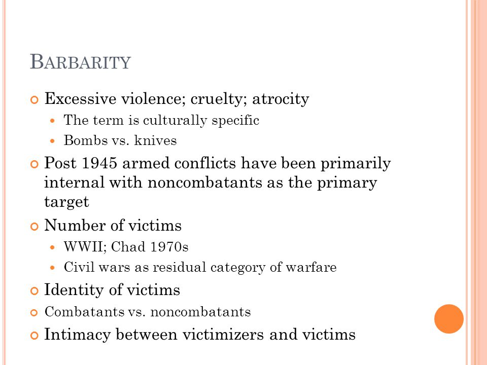 B ARBARITY Excessive violence; cruelty; atrocity The term is culturally specific Bombs vs. knives Post 1945 armed conflicts have been primarily intern