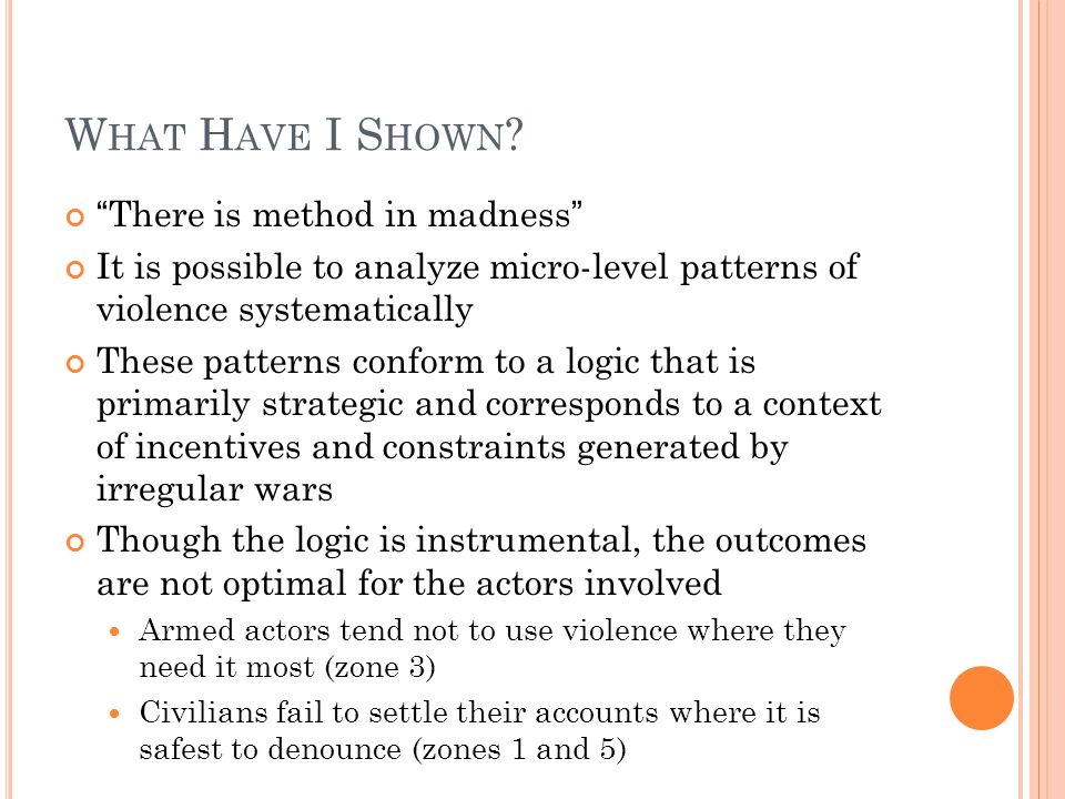 "W HAT H AVE I S HOWN ? ""There is method in madness"" It is possible to analyze micro-level patterns of violence systematically These patterns conform t"
