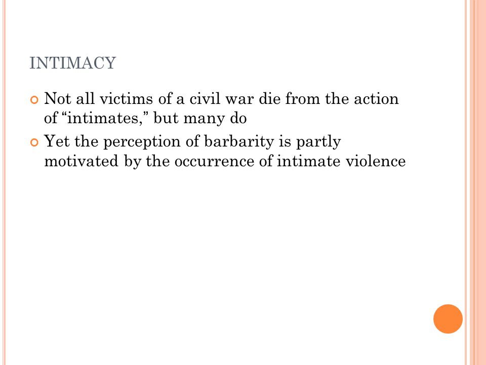 INTIMACY Not all victims of a civil war die from the action of intimates, but many do Yet the perception of barbarity is partly motivated by the occurrence of intimate violence