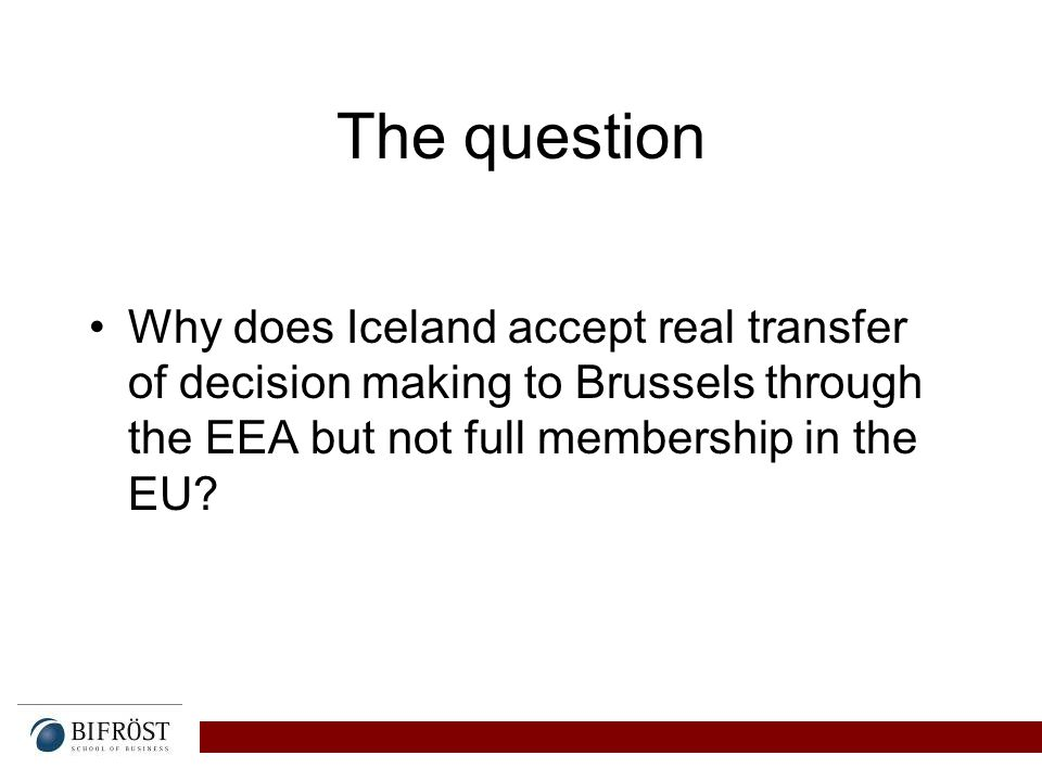 The question Why does Iceland accept real transfer of decision making to Brussels through the EEA but not full membership in the EU