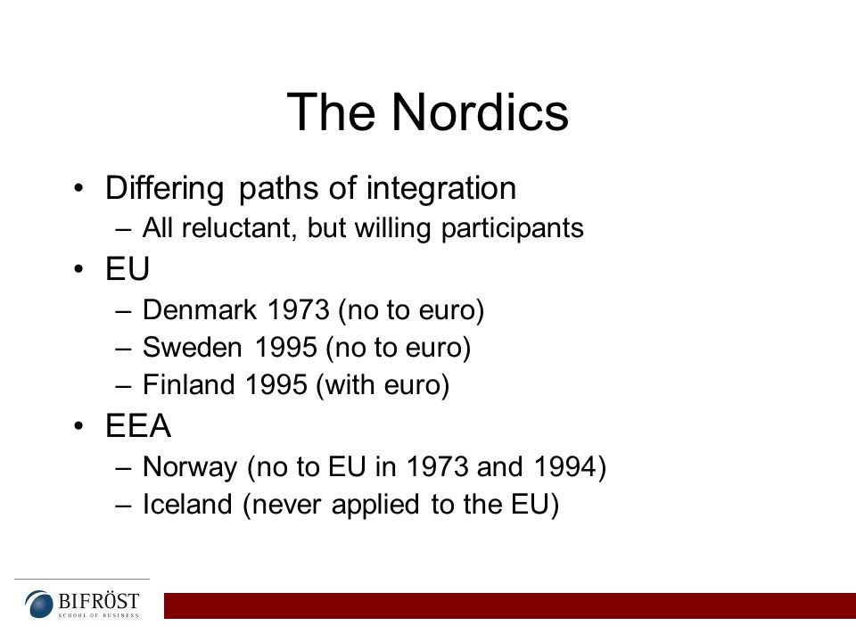 The Nordics Differing paths of integration –All reluctant, but willing participants EU –Denmark 1973 (no to euro) –Sweden 1995 (no to euro) –Finland 1995 (with euro) EEA –Norway (no to EU in 1973 and 1994) –Iceland (never applied to the EU)