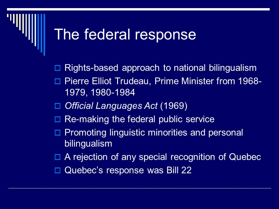 The federal response  Rights-based approach to national bilingualism  Pierre Elliot Trudeau, Prime Minister from 1968- 1979, 1980-1984  Official La