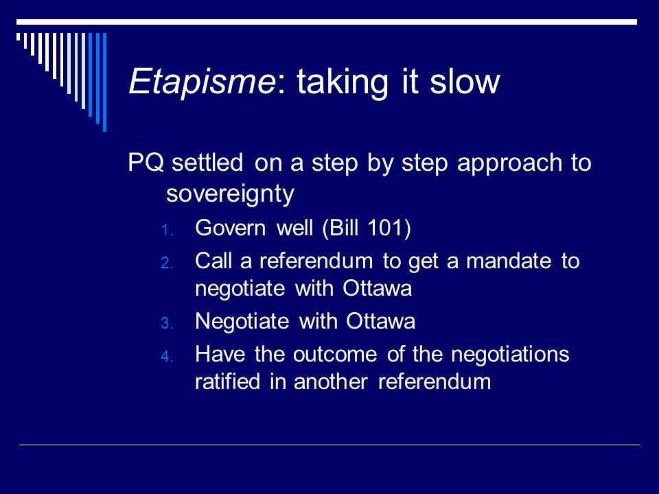 Etapisme: taking it slow PQ settled on a step by step approach to sovereignty 1. Govern well (Bill 101) 2. Call a referendum to get a mandate to negot