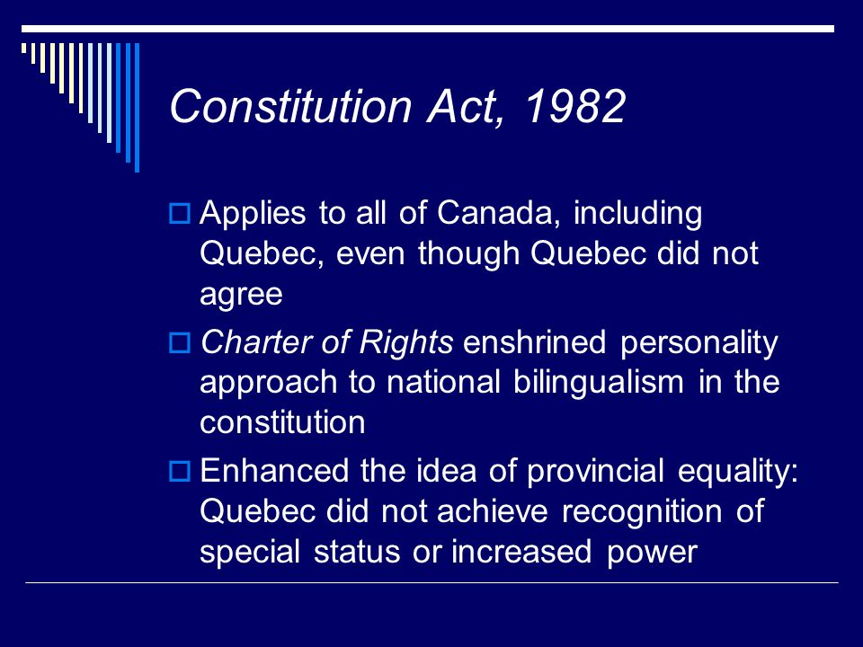 Constitution Act, 1982  Applies to all of Canada, including Quebec, even though Quebec did not agree  Charter of Rights enshrined personality approa