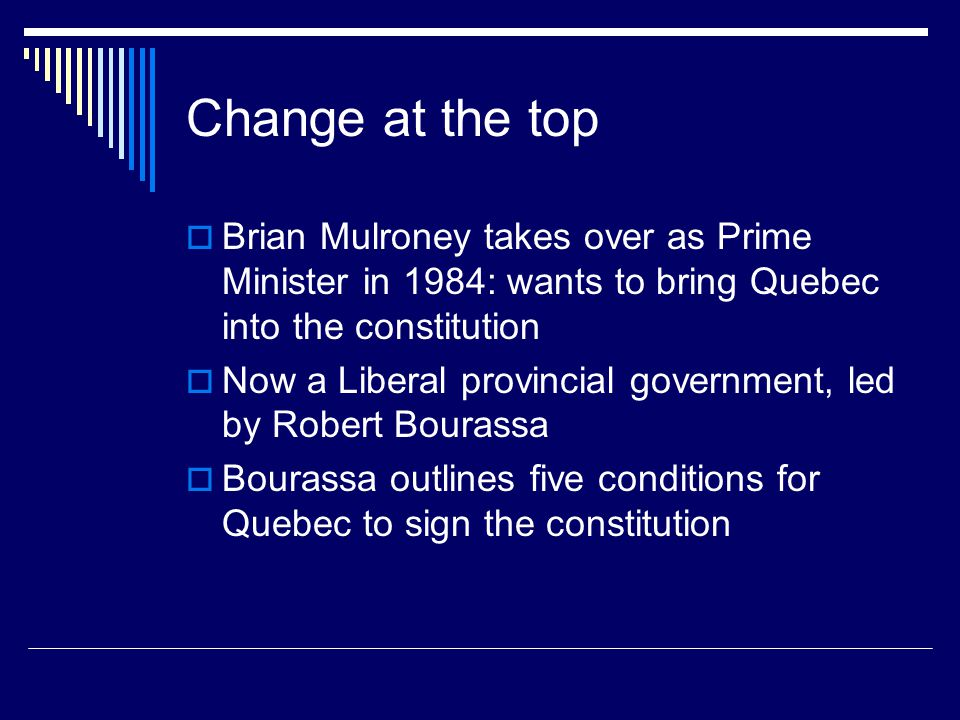 Change at the top  Brian Mulroney takes over as Prime Minister in 1984: wants to bring Quebec into the constitution  Now a Liberal provincial govern