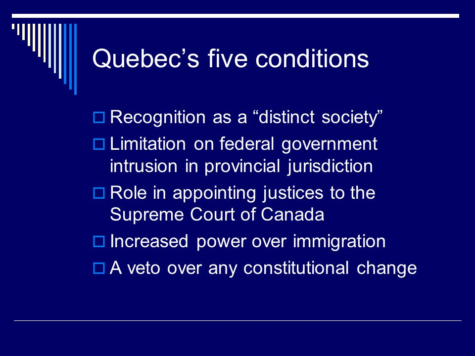 Quebec's five conditions  Recognition as a distinct society  Limitation on federal government intrusion in provincial jurisdiction  Role in appointing justices to the Supreme Court of Canada  Increased power over immigration  A veto over any constitutional change