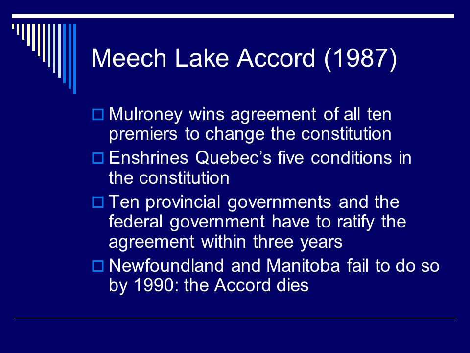 Meech Lake Accord (1987)  Mulroney wins agreement of all ten premiers to change the constitution  Enshrines Quebec's five conditions in the constitution  Ten provincial governments and the federal government have to ratify the agreement within three years  Newfoundland and Manitoba fail to do so by 1990: the Accord dies