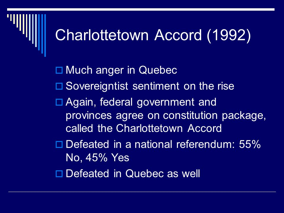Charlottetown Accord (1992)  Much anger in Quebec  Sovereigntist sentiment on the rise  Again, federal government and provinces agree on constitution package, called the Charlottetown Accord  Defeated in a national referendum: 55% No, 45% Yes  Defeated in Quebec as well