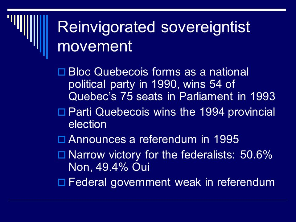 Reinvigorated sovereigntist movement  Bloc Quebecois forms as a national political party in 1990, wins 54 of Quebec's 75 seats in Parliament in 1993