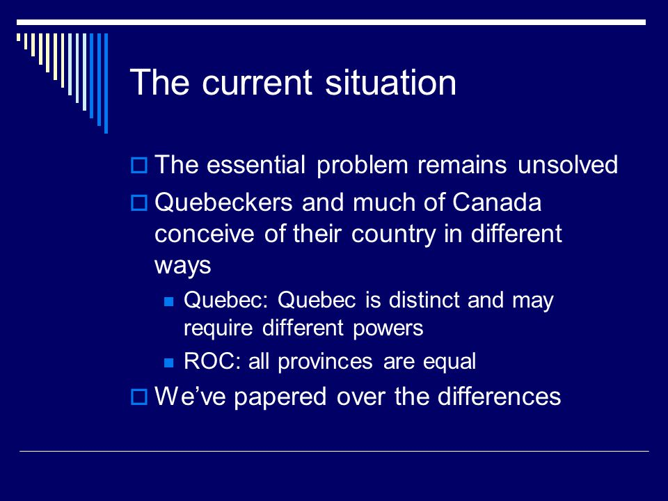 The current situation  The essential problem remains unsolved  Quebeckers and much of Canada conceive of their country in different ways Quebec: Quebec is distinct and may require different powers ROC: all provinces are equal  We've papered over the differences
