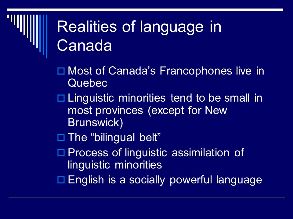 Realities of language in Canada  Most of Canada's Francophones live in Quebec  Linguistic minorities tend to be small in most provinces (except for