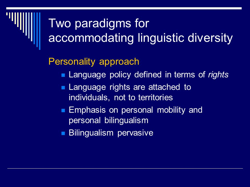 Two paradigms for accommodating linguistic diversity Personality approach Language policy defined in terms of rights Language rights are attached to individuals, not to territories Emphasis on personal mobility and personal bilingualism Bilingualism pervasive
