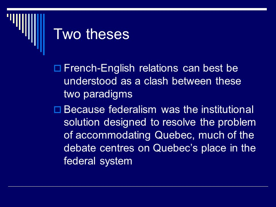 Two theses  French-English relations can best be understood as a clash between these two paradigms  Because federalism was the institutional solution designed to resolve the problem of accommodating Quebec, much of the debate centres on Quebec's place in the federal system