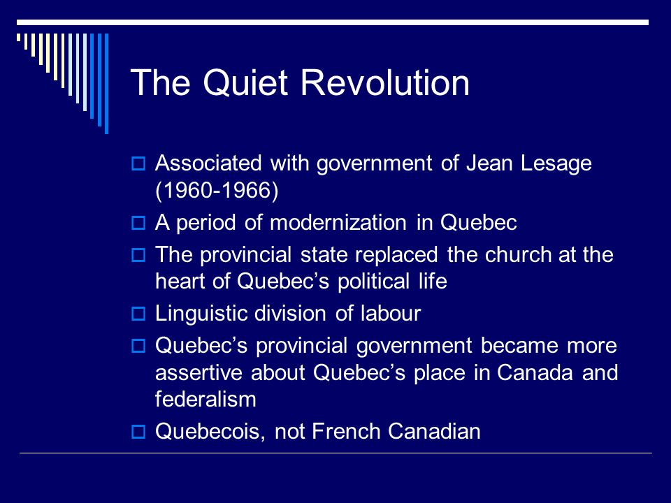 The Quiet Revolution  Associated with government of Jean Lesage (1960-1966)  A period of modernization in Quebec  The provincial state replaced the church at the heart of Quebec's political life  Linguistic division of labour  Quebec's provincial government became more assertive about Quebec's place in Canada and federalism  Quebecois, not French Canadian
