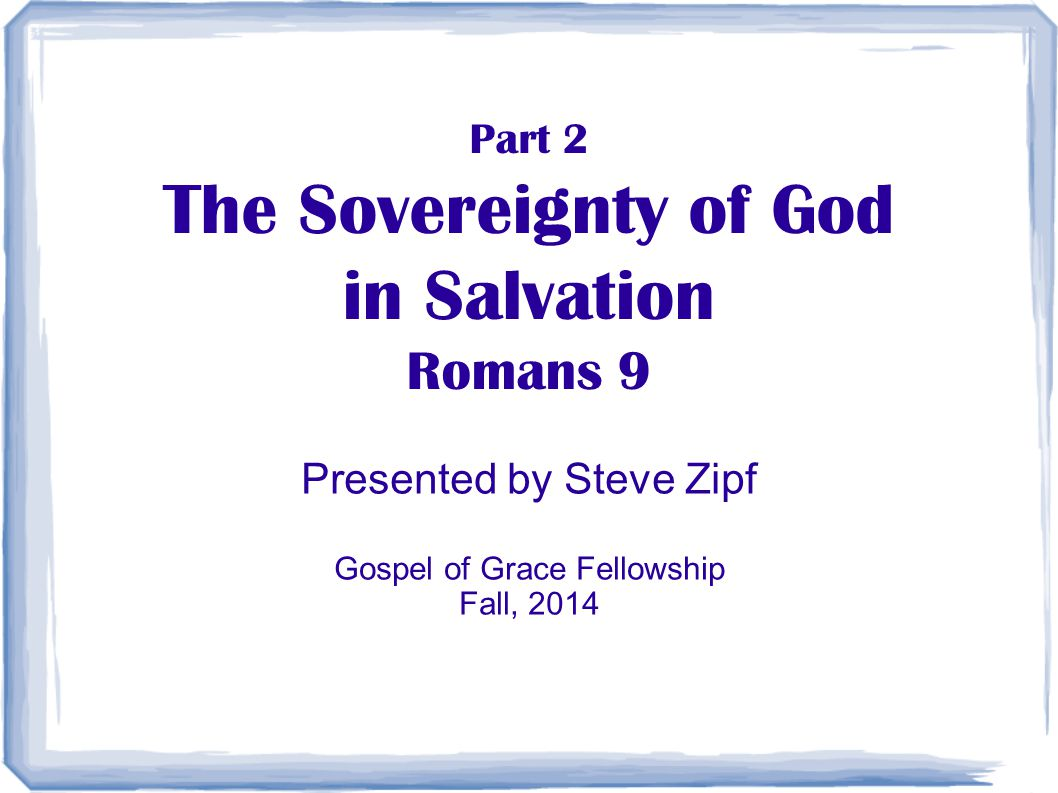 Part 2 The Sovereignty of God in Salvation Romans 9 Presented by Steve Zipf Gospel of Grace Fellowship Fall, 2014
