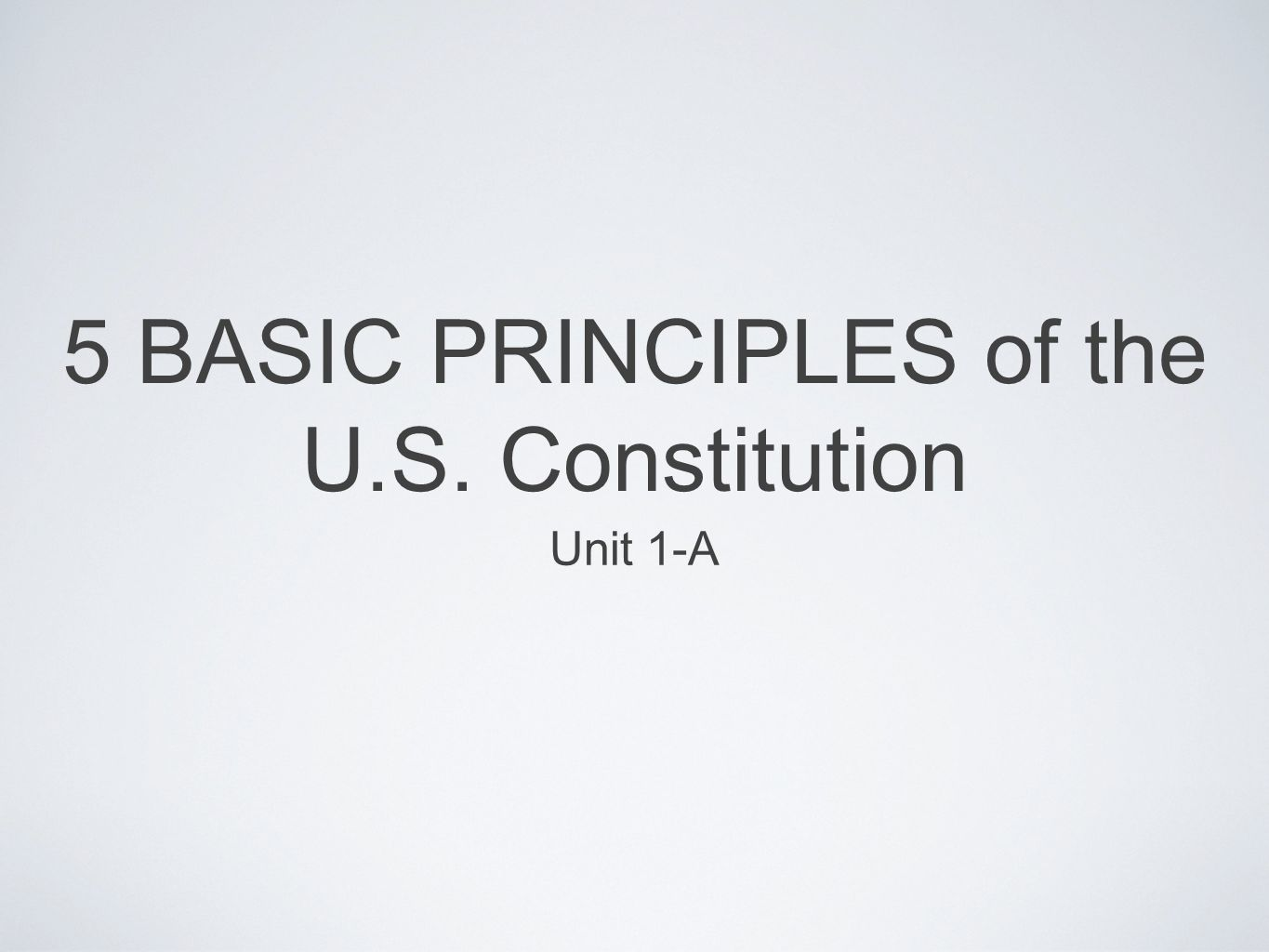 5 BASIC PRINCIPLES of the U.S. Constitution Unit 1-A