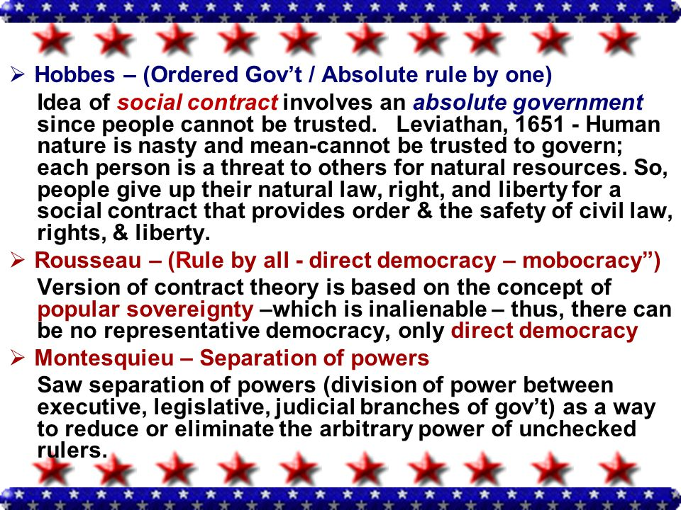  Hobbes – (Ordered Gov't / Absolute rule by one) Idea of social contract involves an absolute government since people cannot be trusted.