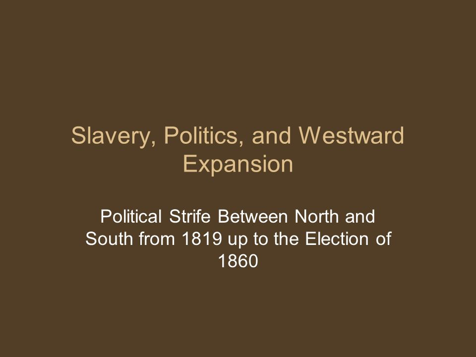 Slavery, Politics, and Westward Expansion Political Strife Between North and South from 1819 up to the Election of 1860