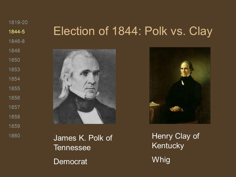 1819-20 1844-5 1846-8 1848 1850 1853 1854 1855 1856 1857 1858 1859 1860 Election of 1844: Polk vs.