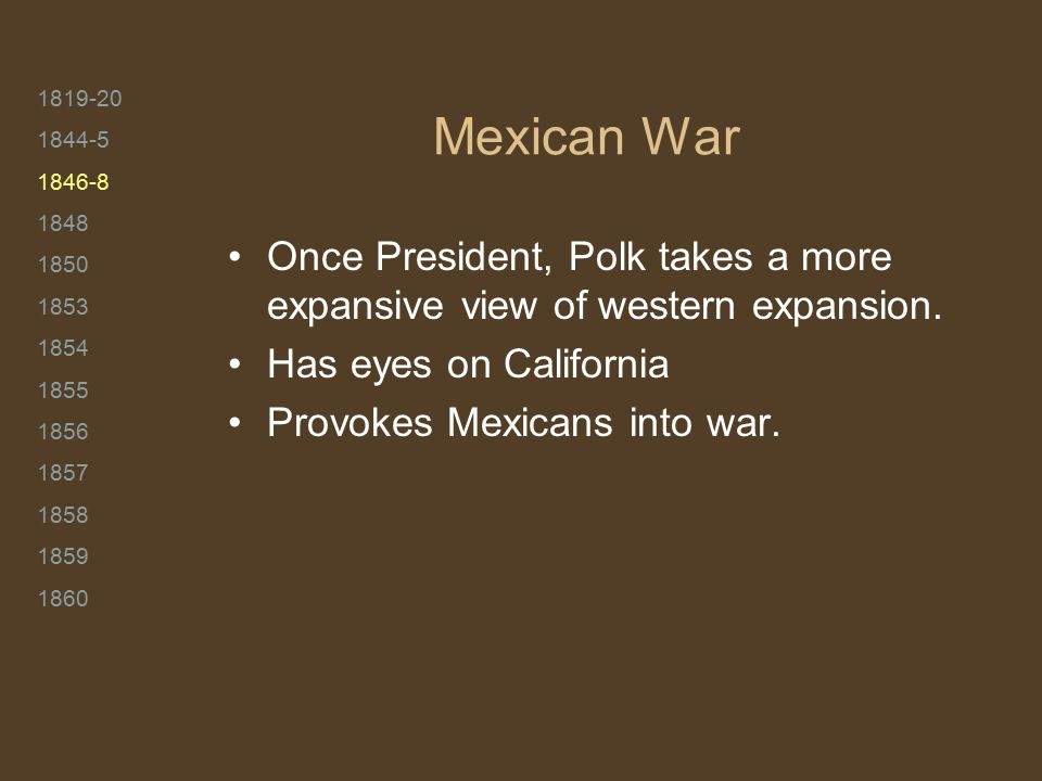 1819-20 1844-5 1846-8 1848 1850 1853 1854 1855 1856 1857 1858 1859 1860 Mexican War Once President, Polk takes a more expansive view of western expans