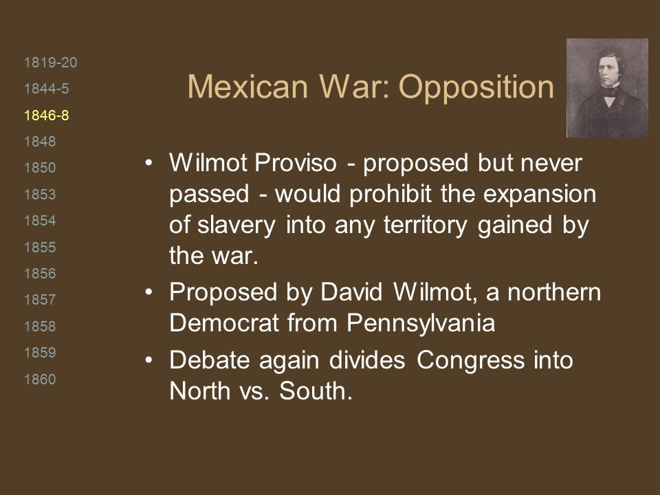 1819-20 1844-5 1846-8 1848 1850 1853 1854 1855 1856 1857 1858 1859 1860 Mexican War: Opposition Wilmot Proviso - proposed but never passed - would pro