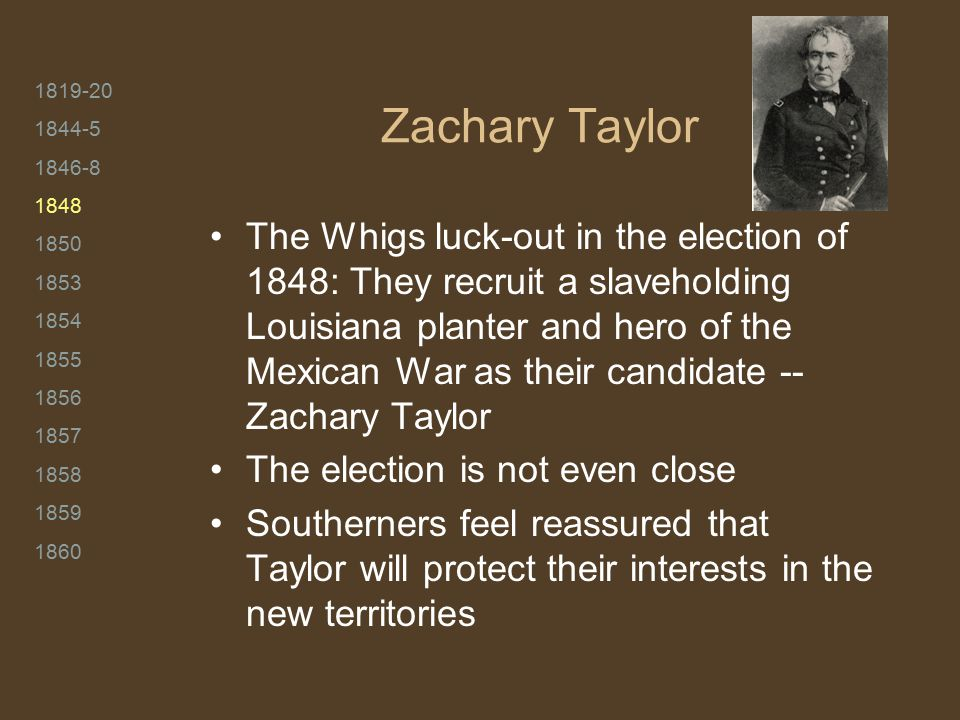 1819-20 1844-5 1846-8 1848 1850 1853 1854 1855 1856 1857 1858 1859 1860 Zachary Taylor The Whigs luck-out in the election of 1848: They recruit a slaveholding Louisiana planter and hero of the Mexican War as their candidate -- Zachary Taylor The election is not even close Southerners feel reassured that Taylor will protect their interests in the new territories