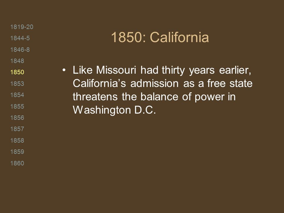 1819-20 1844-5 1846-8 1848 1850 1853 1854 1855 1856 1857 1858 1859 1860 1850: California Like Missouri had thirty years earlier, California's admission as a free state threatens the balance of power in Washington D.C.