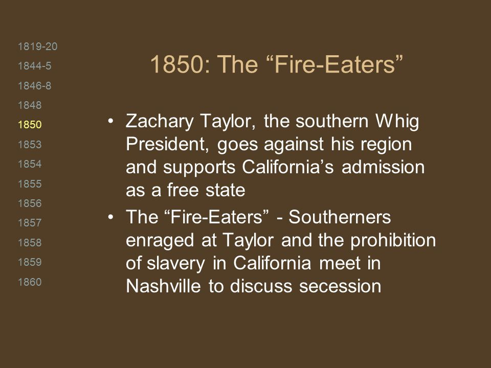 """1819-20 1844-5 1846-8 1848 1850 1853 1854 1855 1856 1857 1858 1859 1860 1850: The """"Fire-Eaters"""" Zachary Taylor, the southern Whig President, goes agai"""