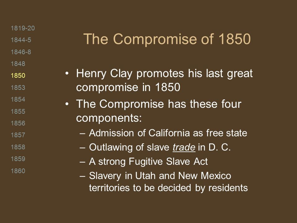 1819-20 1844-5 1846-8 1848 1850 1853 1854 1855 1856 1857 1858 1859 1860 The Compromise of 1850 Henry Clay promotes his last great compromise in 1850 The Compromise has these four components: –Admission of California as free state –Outlawing of slave trade in D.