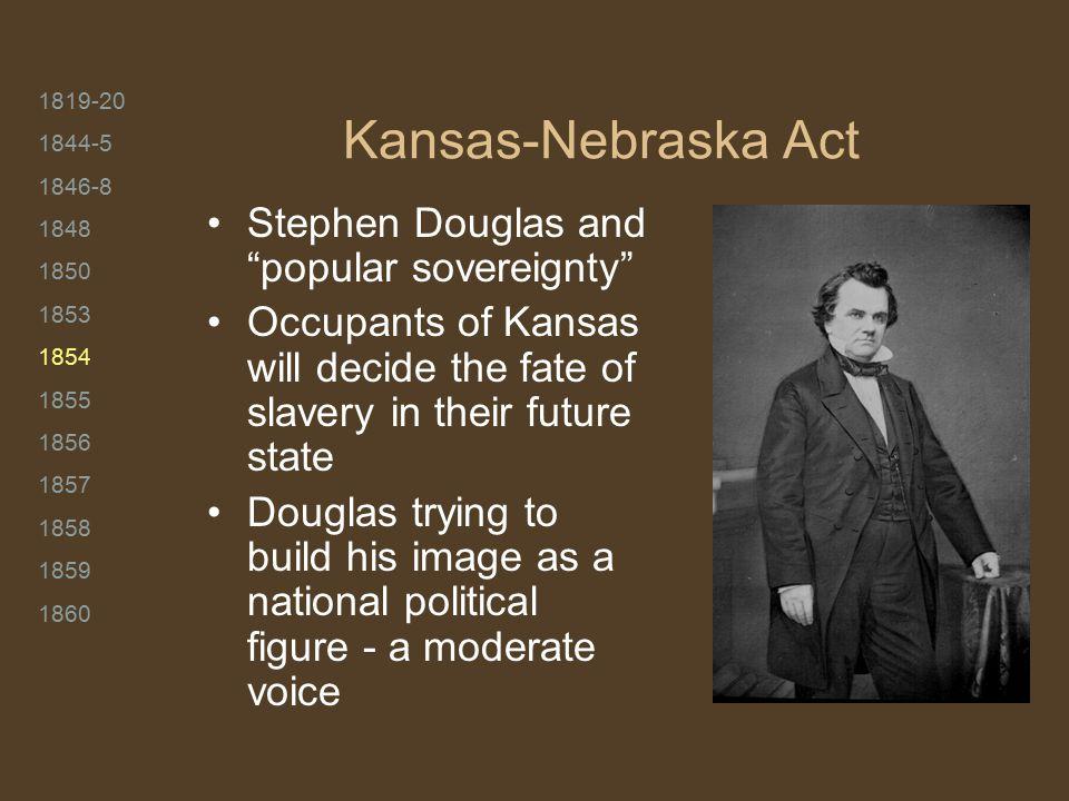 "1819-20 1844-5 1846-8 1848 1850 1853 1854 1855 1856 1857 1858 1859 1860 Kansas-Nebraska Act Stephen Douglas and ""popular sovereignty"" Occupants of Kan"