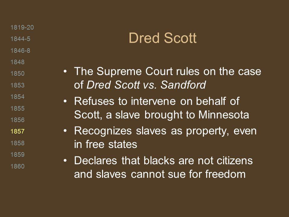 1819-20 1844-5 1846-8 1848 1850 1853 1854 1855 1856 1857 1858 1859 1860 Dred Scott The Supreme Court rules on the case of Dred Scott vs. Sandford Refu