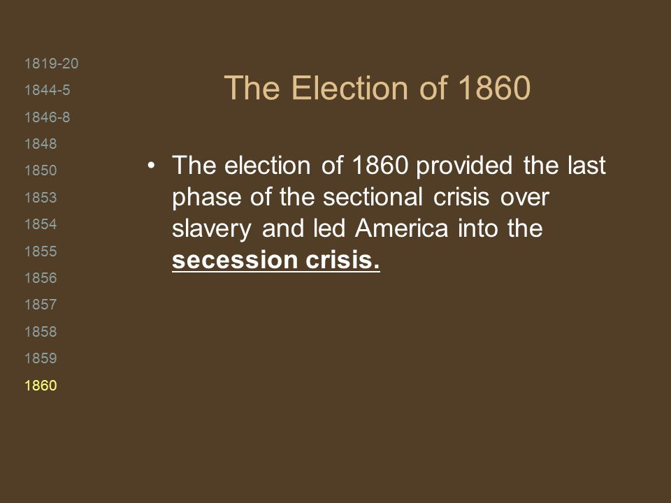 1819-20 1844-5 1846-8 1848 1850 1853 1854 1855 1856 1857 1858 1859 1860 The Election of 1860 The election of 1860 provided the last phase of the secti