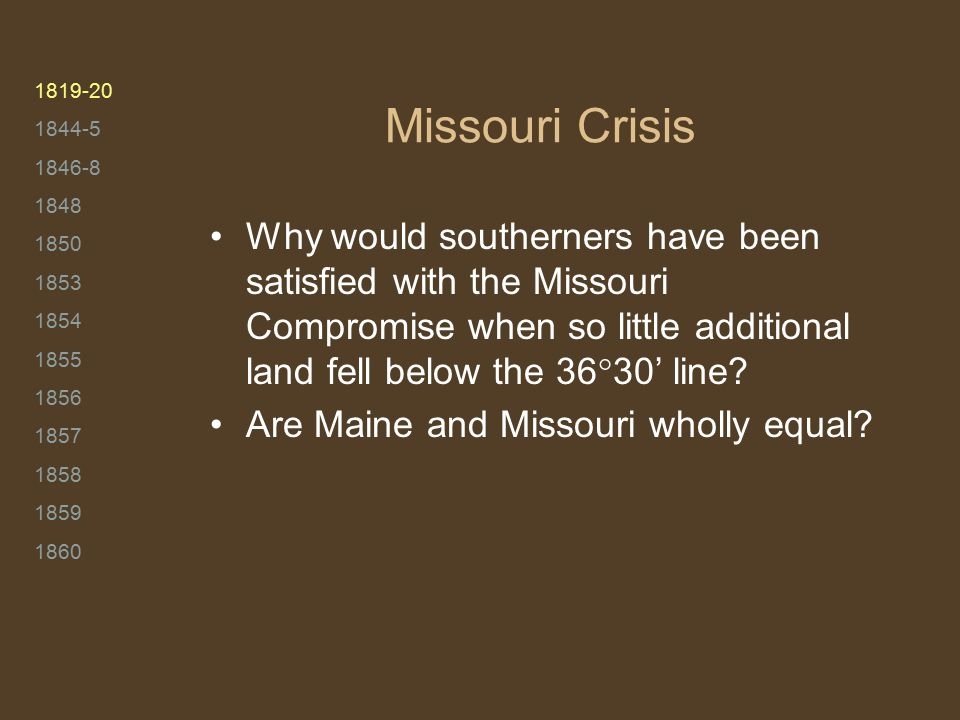 1819-20 1844-5 1846-8 1848 1850 1853 1854 1855 1856 1857 1858 1859 1860 Missouri Crisis Why would southerners have been satisfied with the Missouri Compromise when so little additional land fell below the 36  30' line.