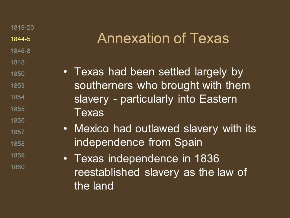 1819-20 1844-5 1846-8 1848 1850 1853 1854 1855 1856 1857 1858 1859 1860 Annexation of Texas Texas had been settled largely by southerners who brought with them slavery - particularly into Eastern Texas Mexico had outlawed slavery with its independence from Spain Texas independence in 1836 reestablished slavery as the law of the land