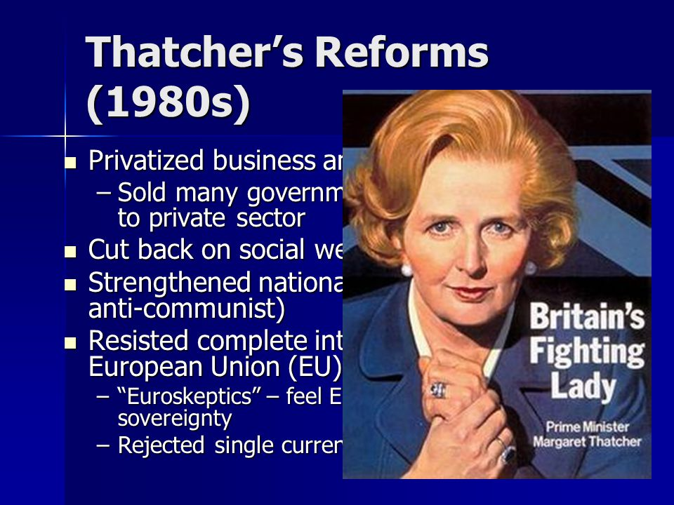 Thatcher's Reforms (1980s) Privatized business and industry Privatized business and industry –Sold many government-owned enterprises to private sector