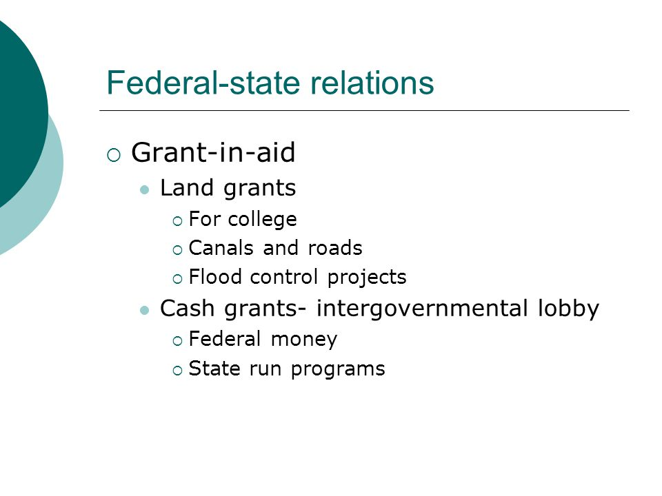 Federal-state relations  Grant-in-aid Land grants  For college  Canals and roads  Flood control projects Cash grants- intergovernmental lobby  Federal money  State run programs