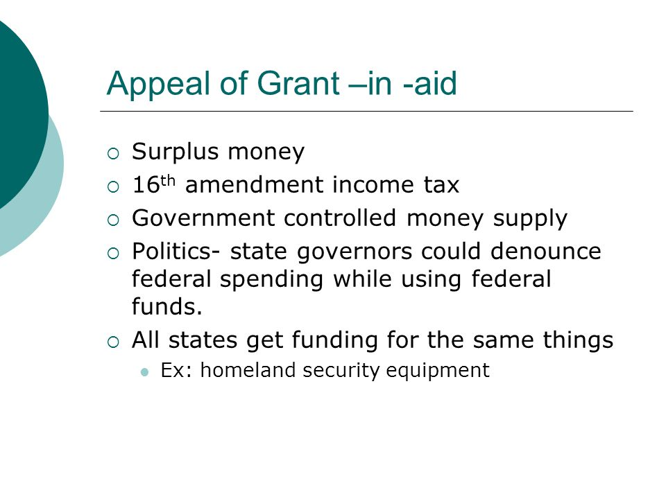 Appeal of Grant –in -aid  Surplus money  16 th amendment income tax  Government controlled money supply  Politics- state governors could denounce federal spending while using federal funds.