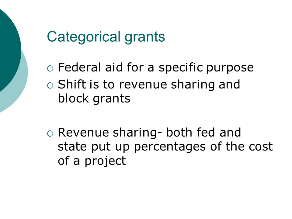 Categorical grants  Federal aid for a specific purpose  Shift is to revenue sharing and block grants  Revenue sharing- both fed and state put up percentages of the cost of a project