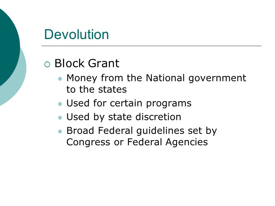 Devolution  Block Grant Money from the National government to the states Used for certain programs Used by state discretion Broad Federal guidelines set by Congress or Federal Agencies