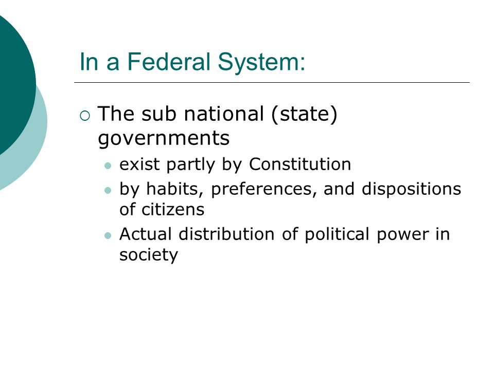 In a Federal System:  The sub national (state) governments exist partly by Constitution by habits, preferences, and dispositions of citizens Actual distribution of political power in society